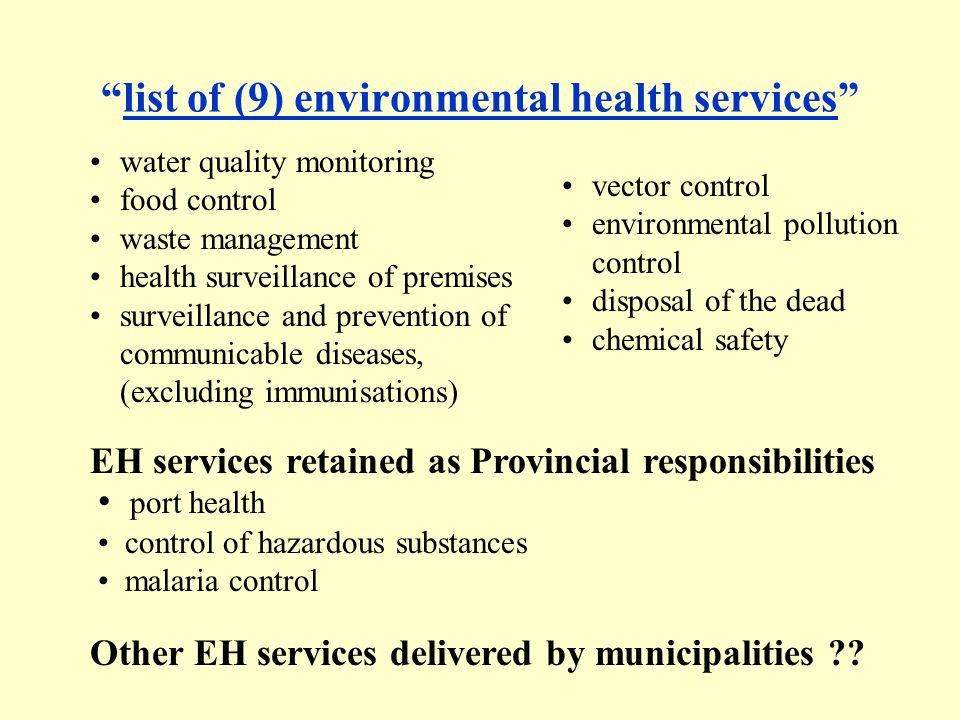 list of (9) environmental health services water quality monitoring food control waste management health surveillance of premises surveillance and prevention of communicable diseases, (excluding immunisations) vector control environmental pollution control disposal of the dead chemical safety EH services retained as Provincial responsibilities Other EH services delivered by municipalities .