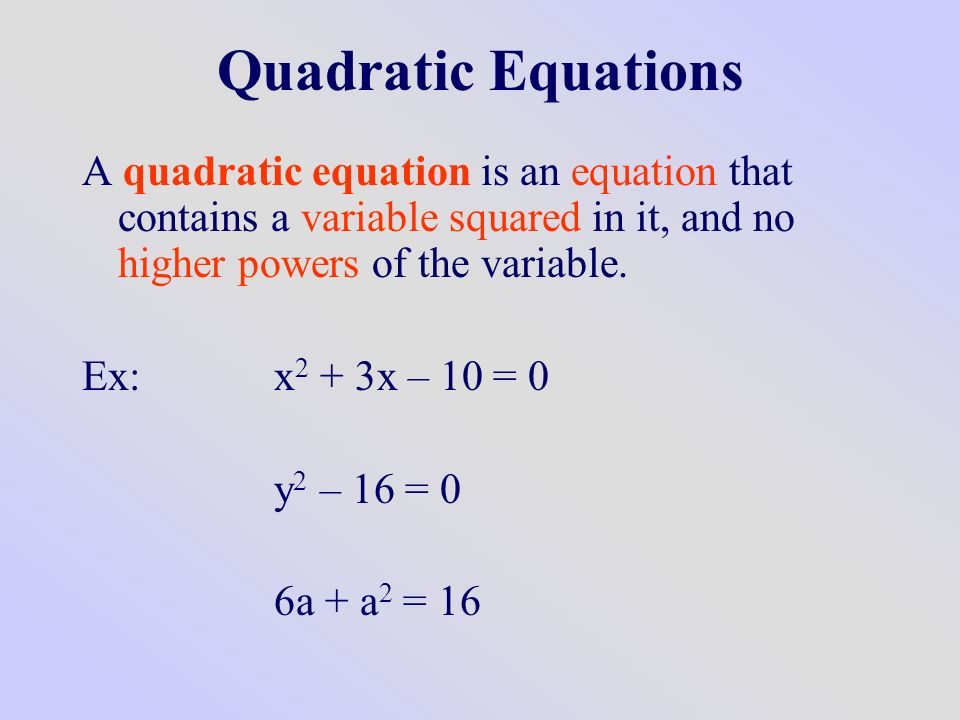 Quadratic Equations A quadratic equation is an equation that contains a variable squared in it, and no higher powers of the variable.