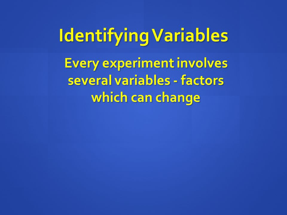 Identifying Variables Every experiment involves several variables - factors which can change