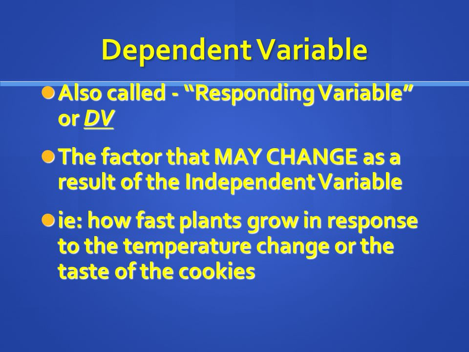 Dependent Variable Also called - Responding Variable or DV Also called - Responding Variable or DV The factor that MAY CHANGE as a result of the Independent Variable The factor that MAY CHANGE as a result of the Independent Variable ie: how fast plants grow in response to the temperature change or the taste of the cookies ie: how fast plants grow in response to the temperature change or the taste of the cookies