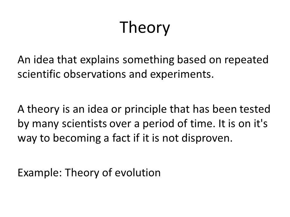 Theory An idea that explains something based on repeated scientific observations and experiments.