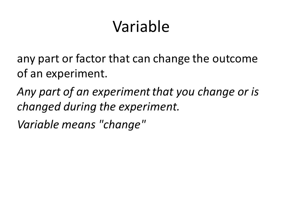 Variable any part or factor that can change the outcome of an experiment.