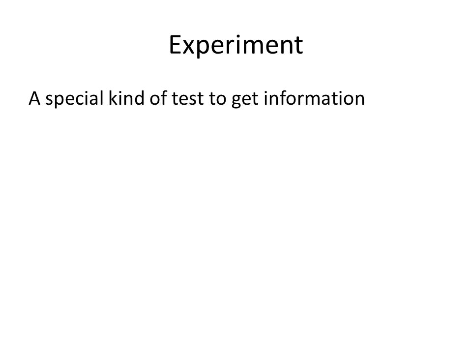Experiment A special kind of test to get information