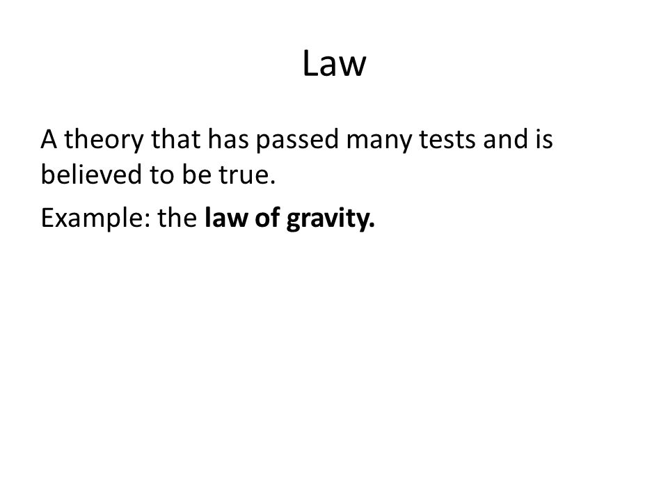 Law A theory that has passed many tests and is believed to be true. Example: the law of gravity.