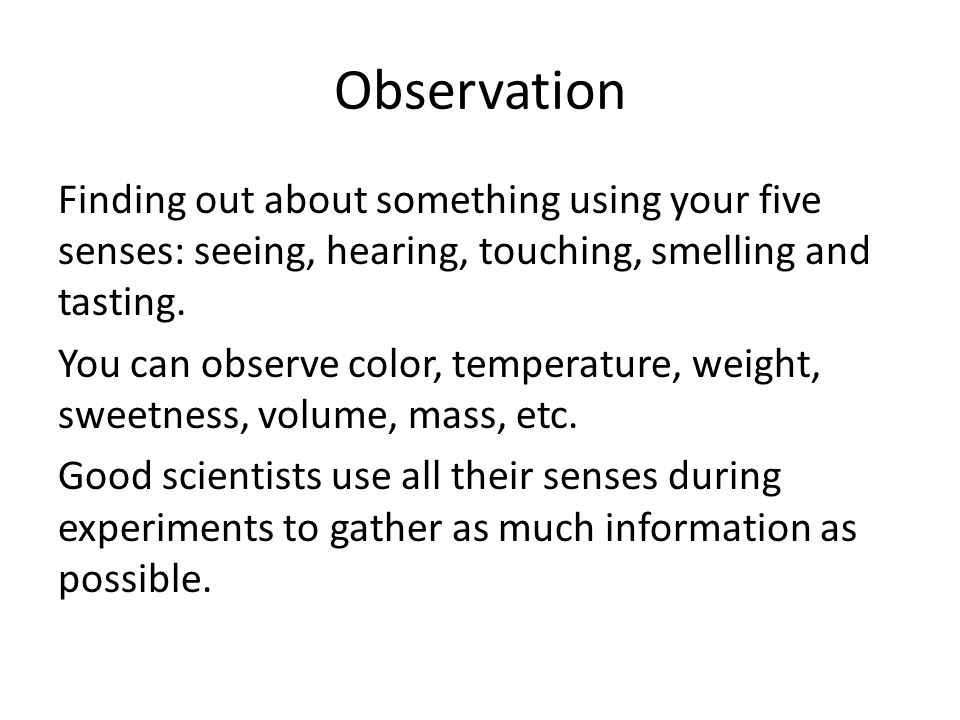 Observation Finding out about something using your five senses: seeing, hearing, touching, smelling and tasting.