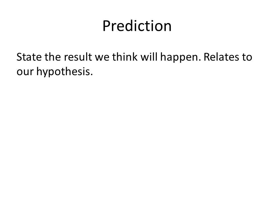 Prediction State the result we think will happen. Relates to our hypothesis.