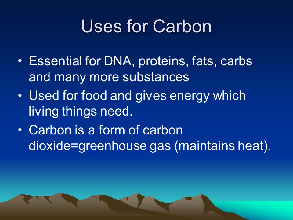 Uses for Carbon Essential for DNA, proteins, fats, carbs and many more substances Used for food and gives energy which living things need.
