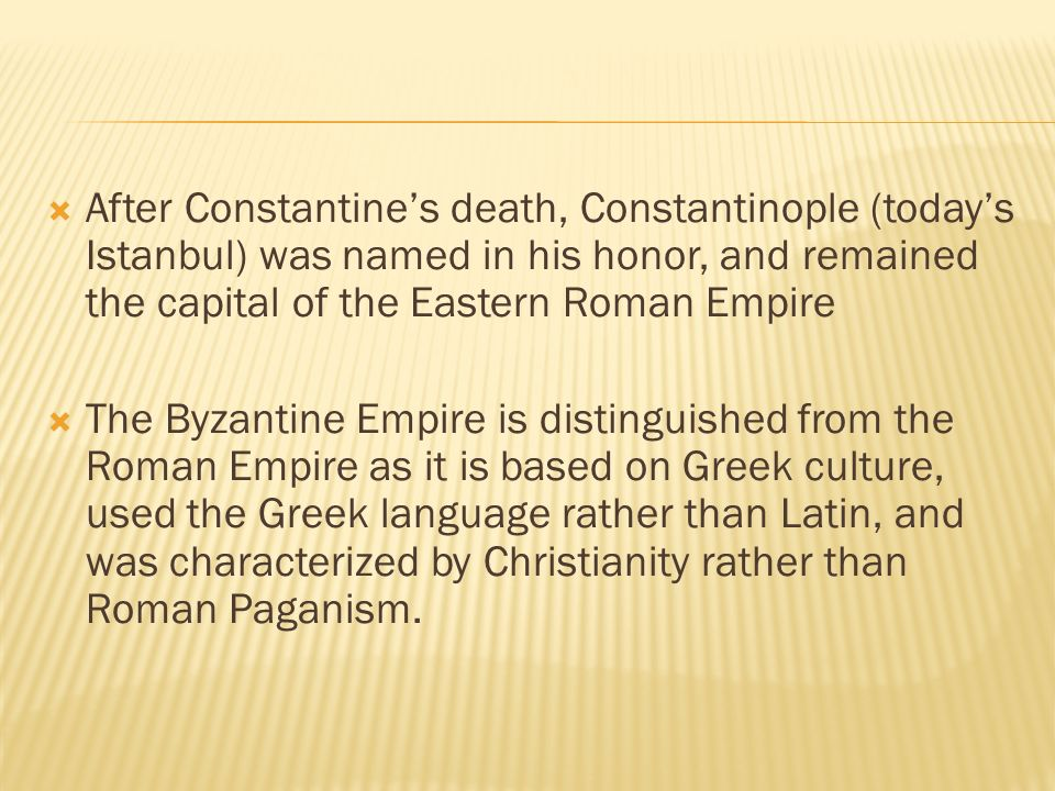  After Constantine's death, Constantinople (today's Istanbul) was named in his honor, and remained the capital of the Eastern Roman Empire  The Byzantine Empire is distinguished from the Roman Empire as it is based on Greek culture, used the Greek language rather than Latin, and was characterized by Christianity rather than Roman Paganism.