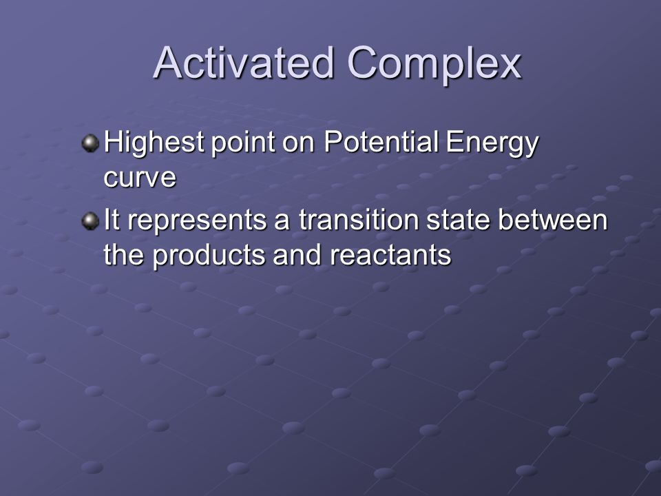Activated Complex Activated Complex Highest point on Potential Energy curve It represents a transition state between the products and reactants