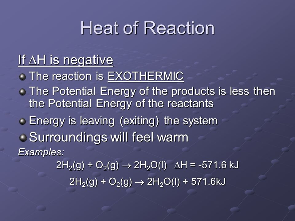 Heat of Reaction If  H is negative The reaction is EXOTHERMIC The Potential Energy of the products is less then the Potential Energy of the reactants Energy is leaving (exiting) the system Surroundings will feel warm Examples: 2H 2 (g) + O 2 (g)  2H 2 O(l)  H = kJ 2H 2 (g) + O 2 (g)  2H 2 O(l) kJ