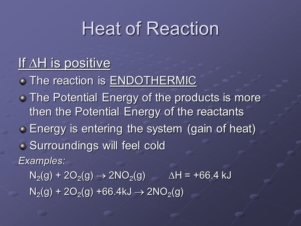 Heat of Reaction If  H is positive The reaction is ENDOTHERMIC The Potential Energy of the products is more then the Potential Energy of the reactants Energy is entering the system (gain of heat) Surroundings will feel cold Examples: N 2 (g) + 2O 2 (g)  2NO 2 (g)  H = kJ N 2 (g) + 2O 2 (g) +66.4kJ  2NO 2 (g)