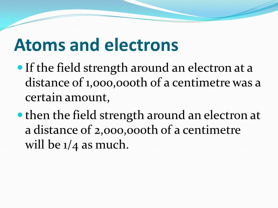 Atoms and electrons If the field strength around an electron at a distance of 1,000,000th of a centimetre was a certain amount, then the field strength around an electron at a distance of 2,000,000th of a centimetre will be 1/4 as much.