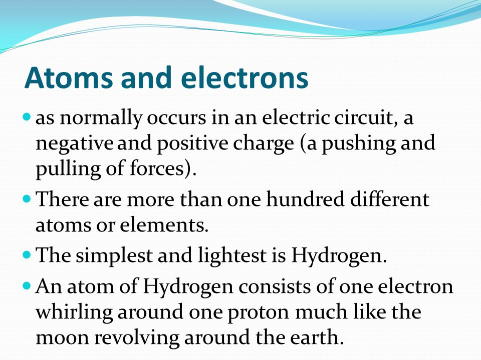 Atoms and electrons as normally occurs in an electric circuit, a negative and positive charge (a pushing and pulling of forces).