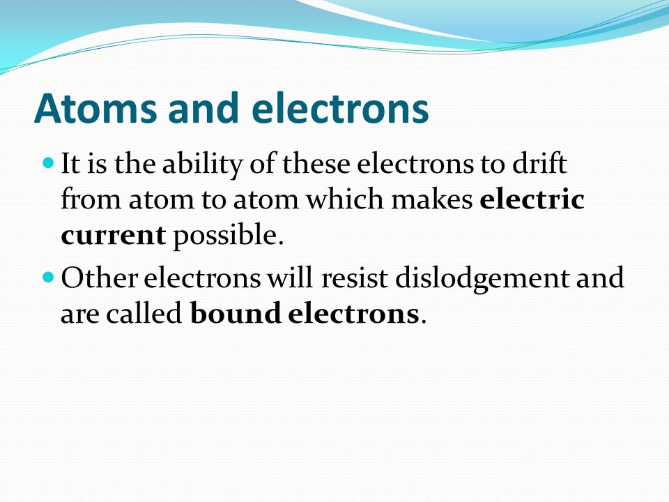 Atoms and electrons It is the ability of these electrons to drift from atom to atom which makes electric current possible.