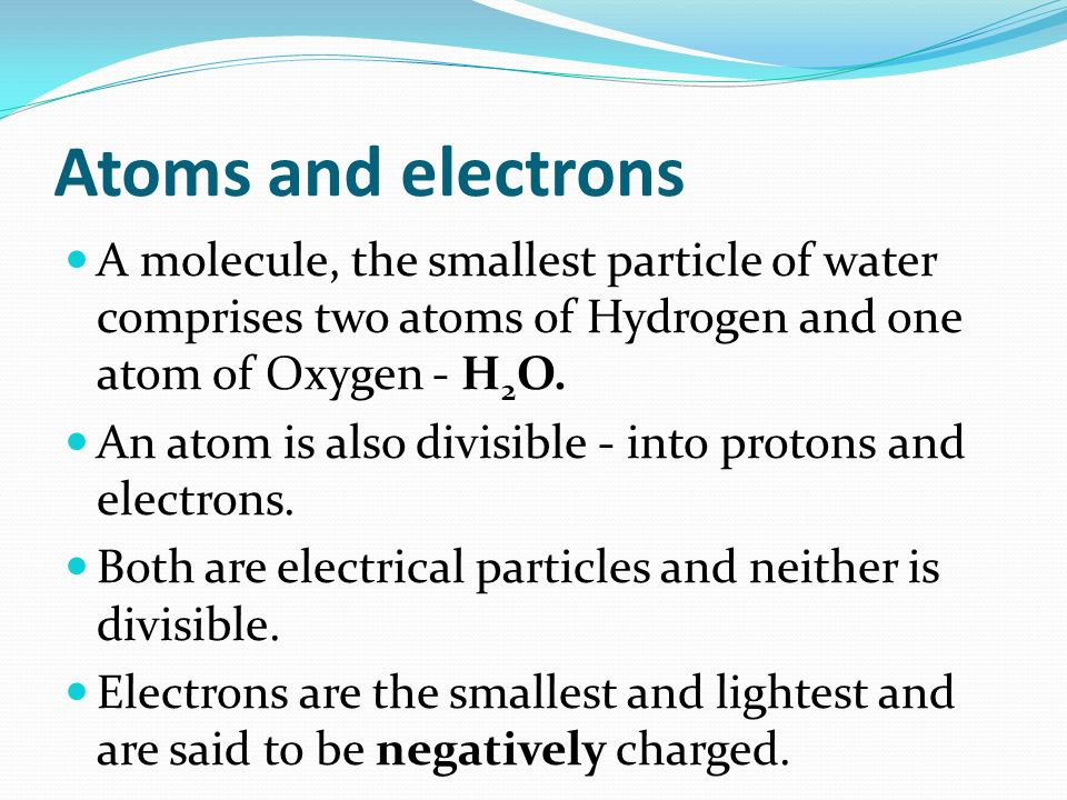 Atoms and electrons A molecule, the smallest particle of water comprises two atoms of Hydrogen and one atom of Oxygen - H 2 O.