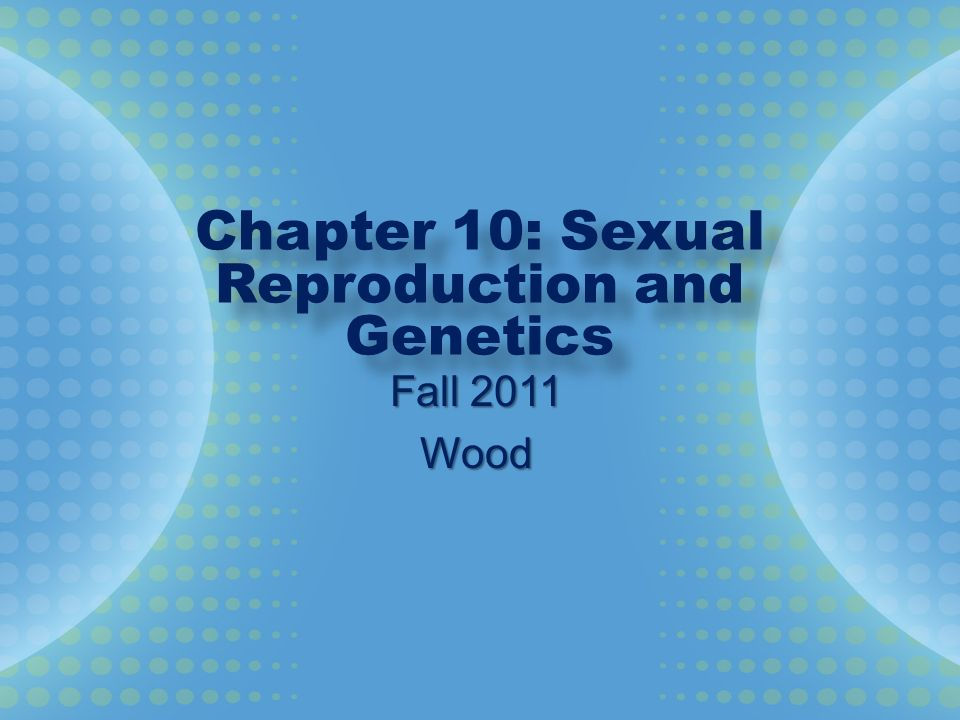 Chapter 10: Sexual Reproduction and Genetics Fall 2011 Wood
