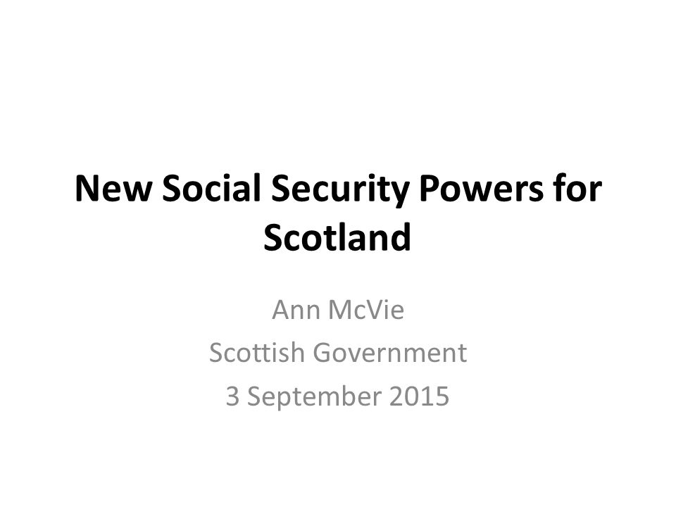 New Social Security Powers for Scotland Ann McVie Scottish Government 3 September 2015