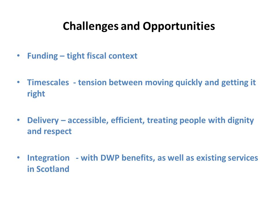 Challenges and Opportunities Funding – tight fiscal context Timescales - tension between moving quickly and getting it right Delivery – accessible, efficient, treating people with dignity and respect Integration - with DWP benefits, as well as existing services in Scotland