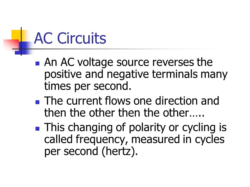 AC Circuits An AC voltage source reverses the positive and negative terminals many times per second.
