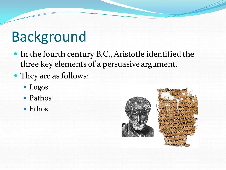 Background In the fourth century B.C., Aristotle identified the three key elements of a persuasive argument.