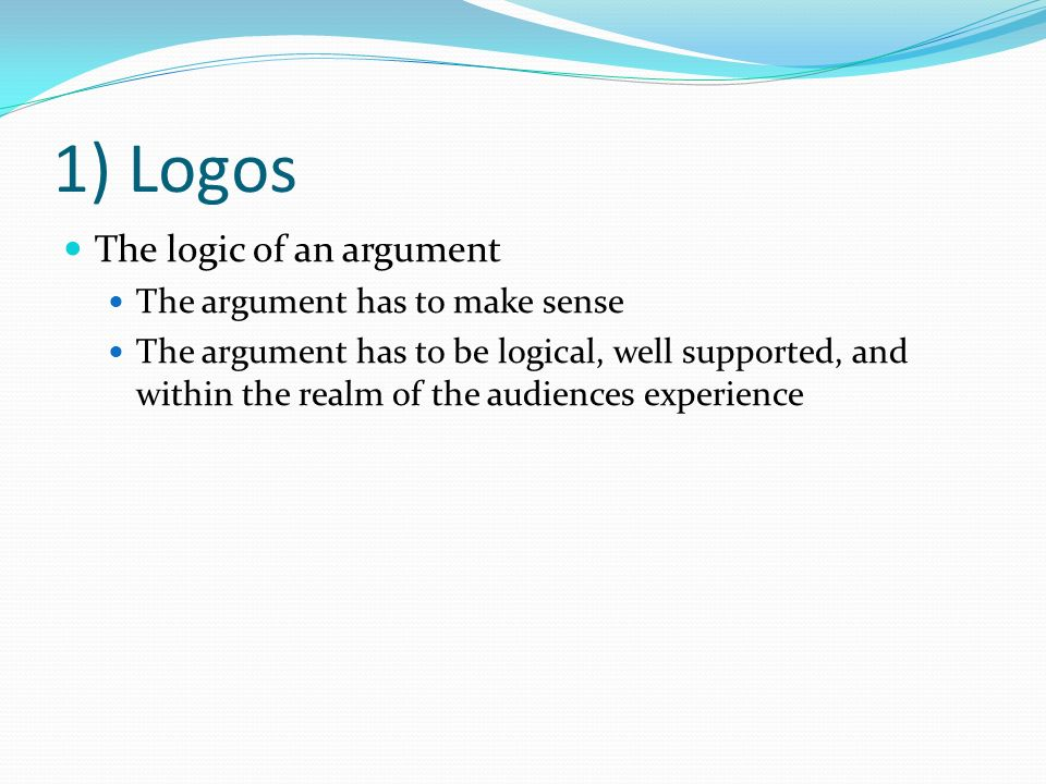 1) Logos The logic of an argument The argument has to make sense The argument has to be logical, well supported, and within the realm of the audiences experience
