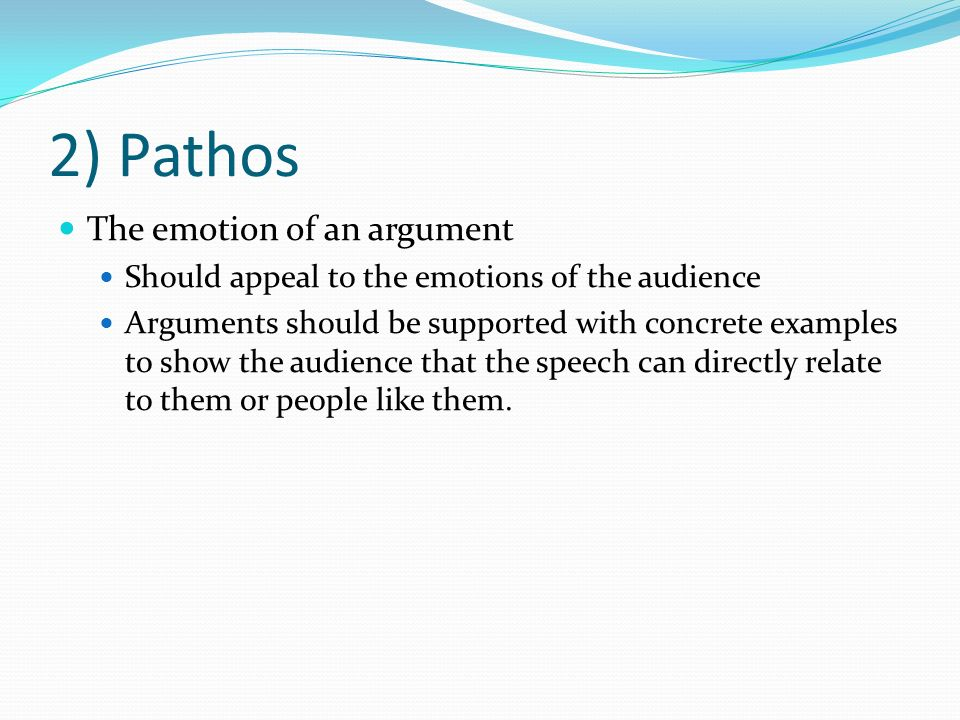 2) Pathos The emotion of an argument Should appeal to the emotions of the audience Arguments should be supported with concrete examples to show the audience that the speech can directly relate to them or people like them.