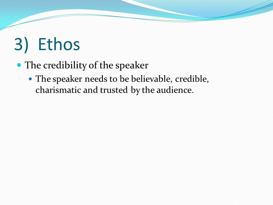 3) Ethos The credibility of the speaker The speaker needs to be believable, credible, charismatic and trusted by the audience.