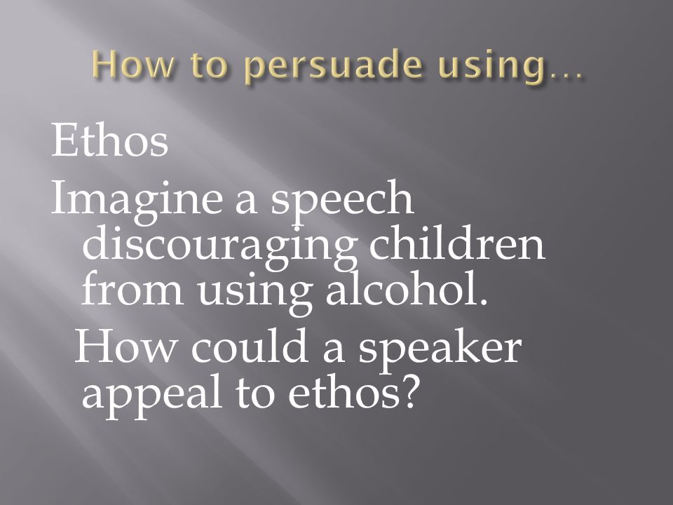 Ethos Imagine a speech discouraging children from using alcohol.