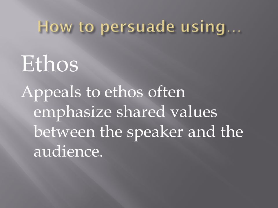 Ethos Appeals to ethos often emphasize shared values between the speaker and the audience.