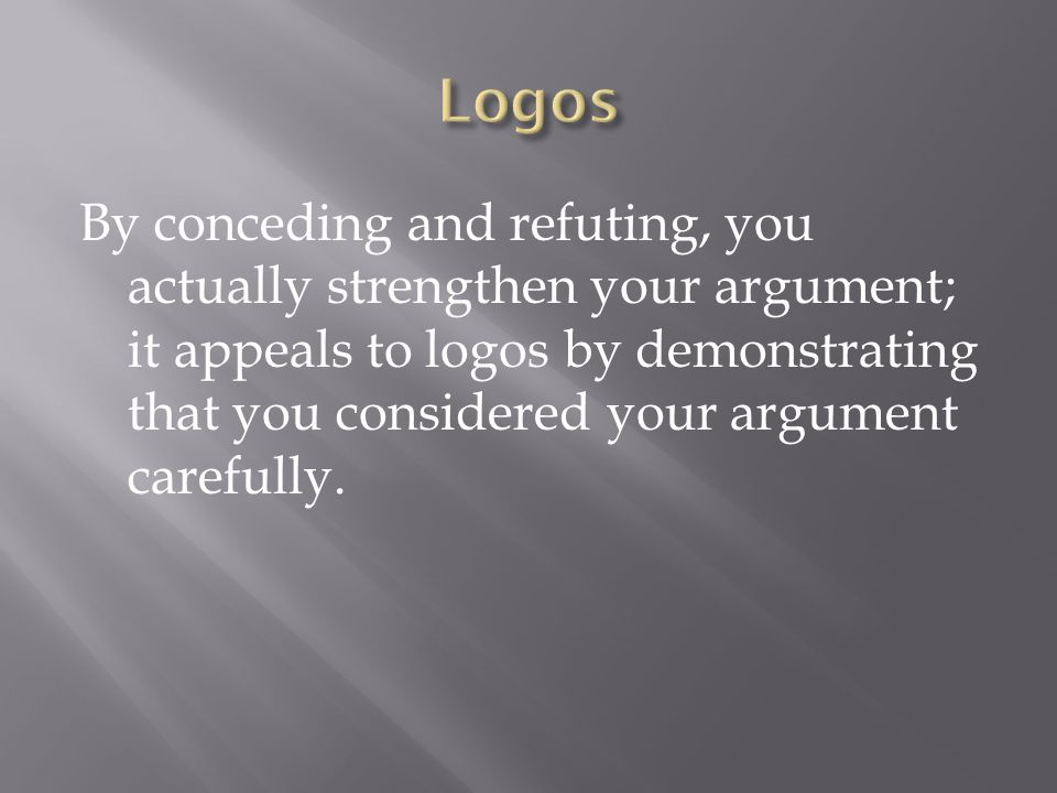By conceding and refuting, you actually strengthen your argument; it appeals to logos by demonstrating that you considered your argument carefully.