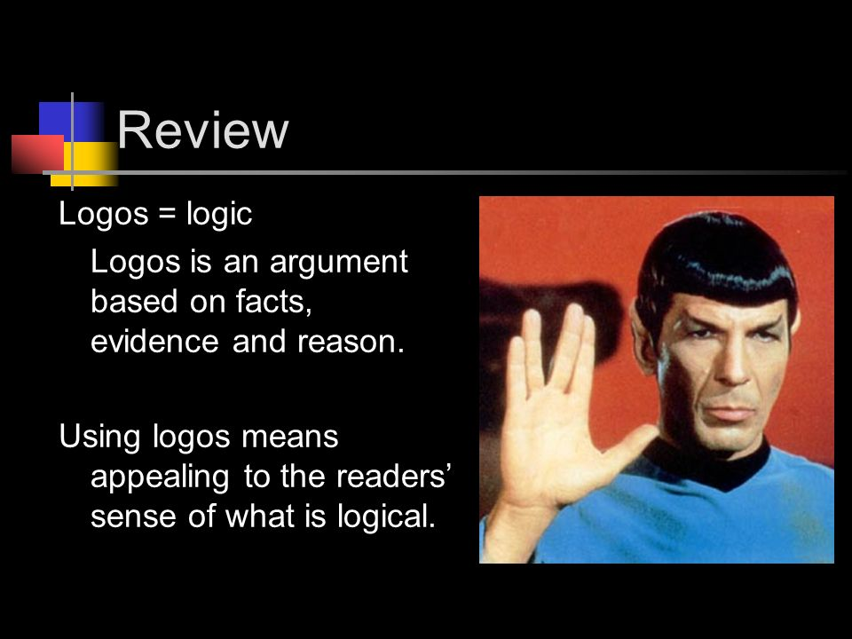 Review Logos = logic Logos is an argument based on facts, evidence and reason.