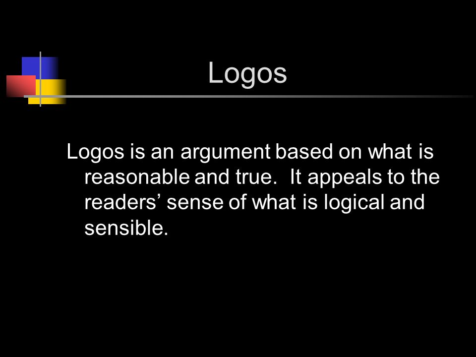 Logos Logos is an argument based on what is reasonable and true.