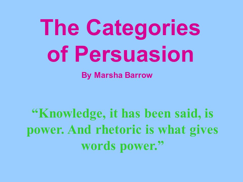 The Categories of Persuasion By Marsha Barrow Knowledge, it has been said, is power.