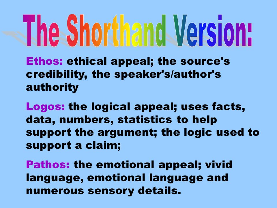 Ethos: ethical appeal; the source s credibility, the speaker s/author s authority Logos: the logical appeal; uses facts, data, numbers, statistics to help support the argument; the logic used to support a claim; Pathos: the emotional appeal; vivid language, emotional language and numerous sensory details.