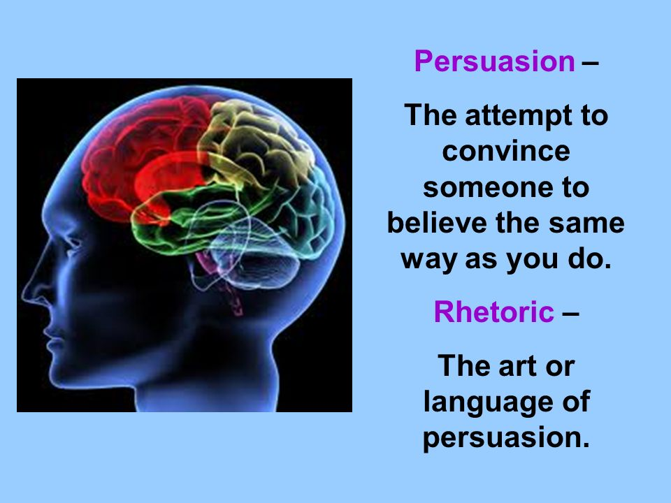 Persuasion – The attempt to convince someone to believe the same way as you do.