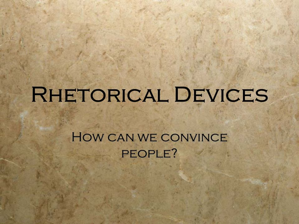 Rhetorical Devices How can we convince people