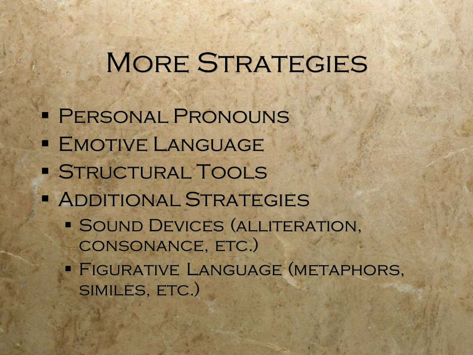 More Strategies  Personal Pronouns  Emotive Language  Structural Tools  Additional Strategies  Sound Devices (alliteration, consonance, etc.)  Figurative Language (metaphors, similes, etc.)  Personal Pronouns  Emotive Language  Structural Tools  Additional Strategies  Sound Devices (alliteration, consonance, etc.)  Figurative Language (metaphors, similes, etc.)