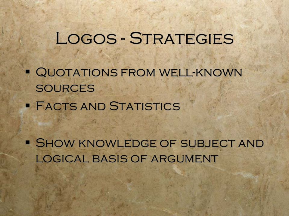 Logos - Strategies  Quotations from well-known sources  Facts and Statistics  Show knowledge of subject and logical basis of argument  Quotations from well-known sources  Facts and Statistics  Show knowledge of subject and logical basis of argument