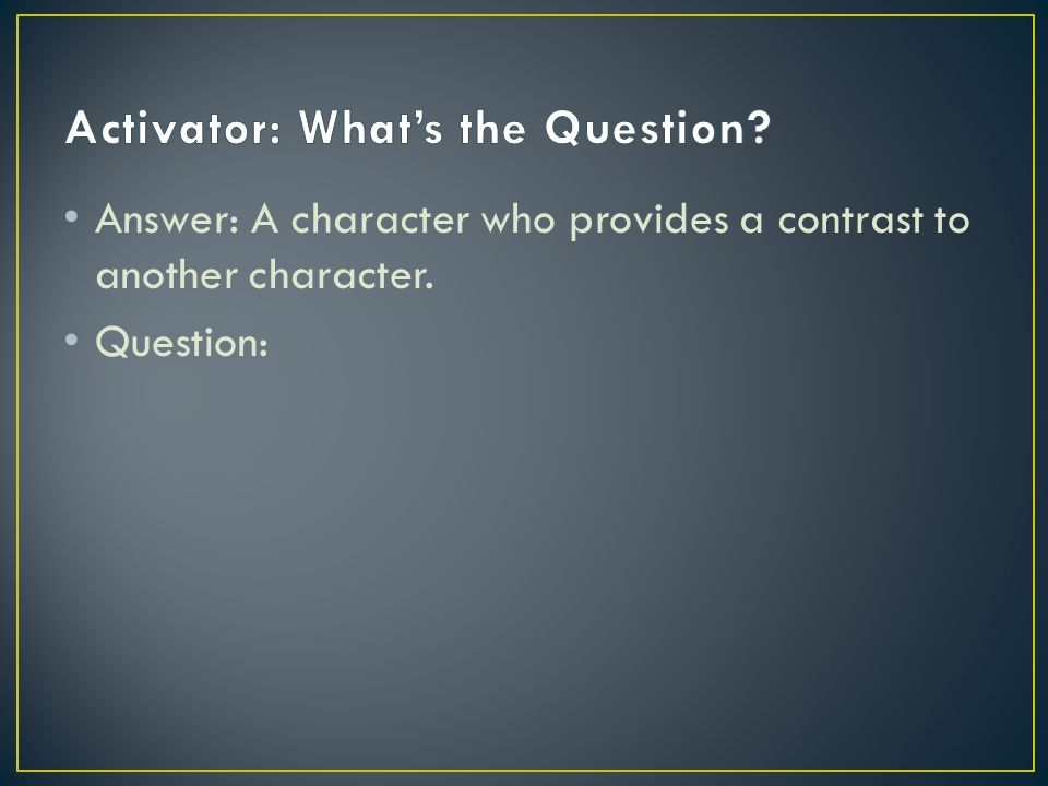 Answer: A character who provides a contrast to another character. Question:
