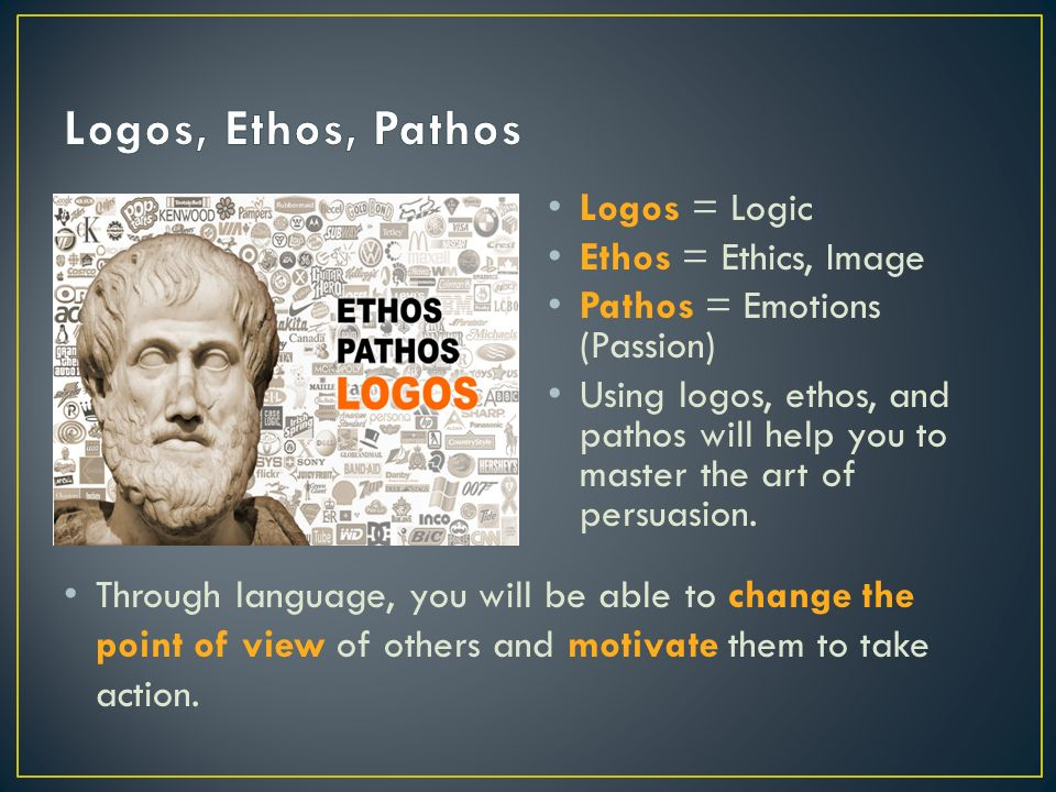 Logos = Logic Ethos = Ethics, Image Pathos = Emotions (Passion) Using logos, ethos, and pathos will help you to master the art of persuasion.