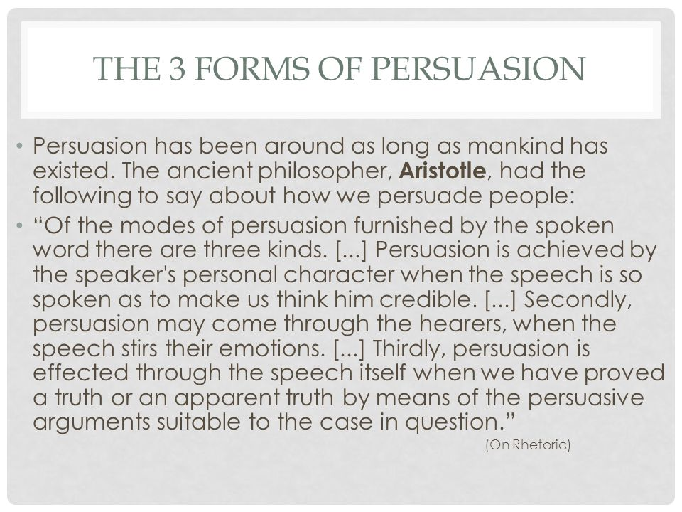 THE 3 FORMS OF PERSUASION Persuasion has been around as long as mankind has existed.