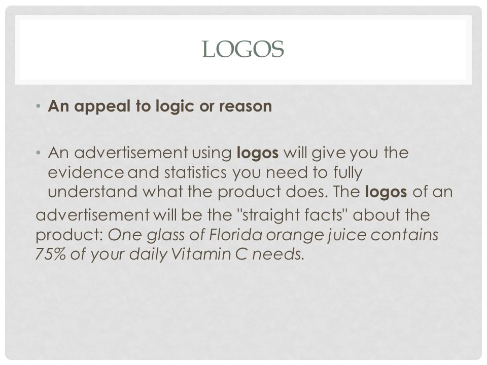 LOGOS An appeal to logic or reason An advertisement using logos will give you the evidence and statistics you need to fully understand what the product does.