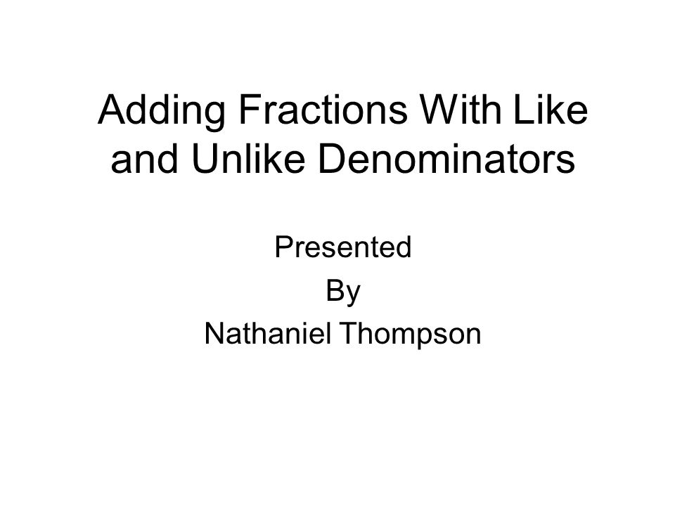 Adding Fractions With Like and Unlike Denominators Presented By Nathaniel Thompson