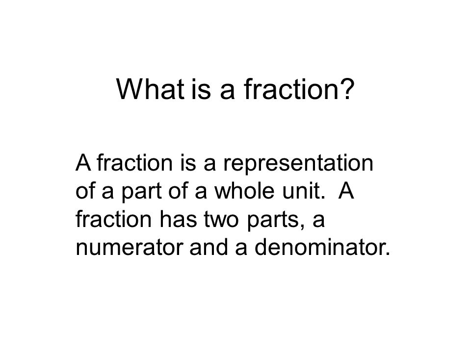 What is a fraction. A fraction is a representation of a part of a whole unit.