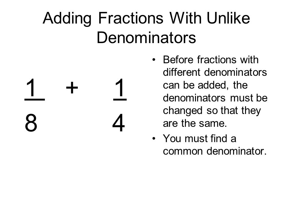 Adding Fractions With Unlike Denominators Before fractions with different denominators can be added, the denominators must be changed so that they are the same.