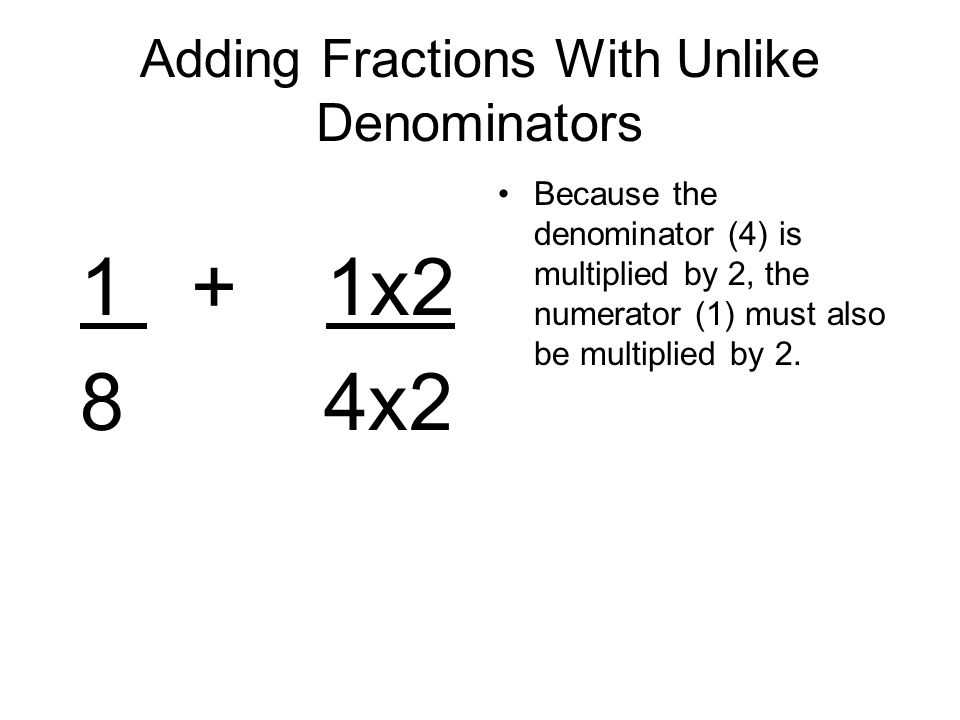 Adding Fractions With Unlike Denominators 1 + 1x2 8 4x2 Because the denominator (4) is multiplied by 2, the numerator (1) must also be multiplied by 2.