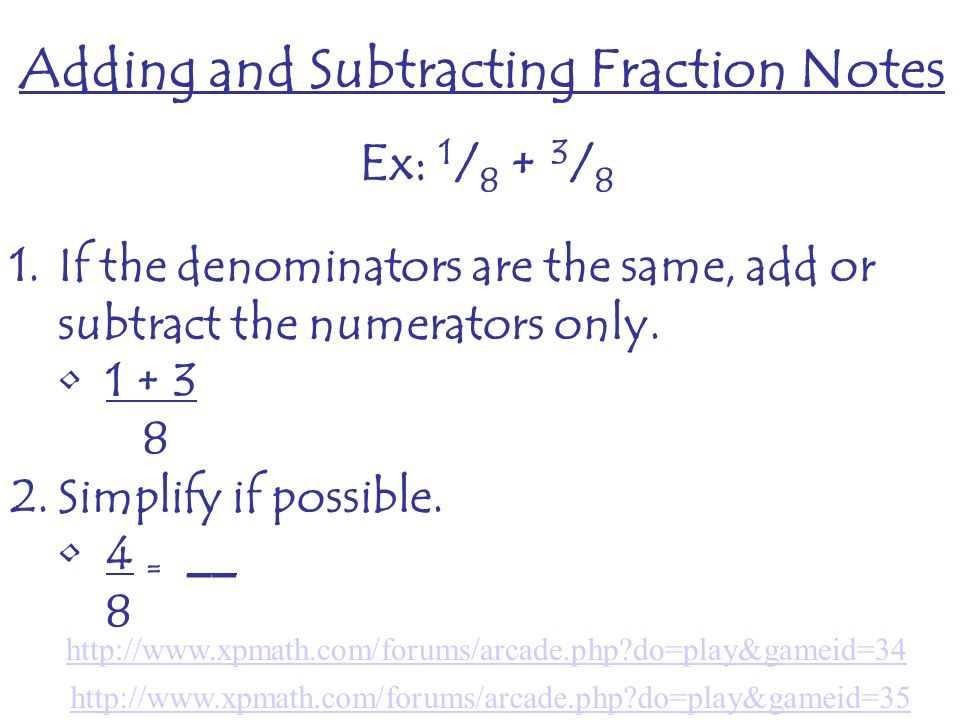 Adding and Subtracting Fraction Notes Ex: 1 / / 8 1.If the denominators are the same, add or subtract the numerators only.