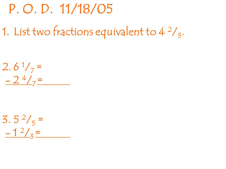 1.List two fractions equivalent to 4 2 / / 7 = / 7 = / 5 = / 3 = P.