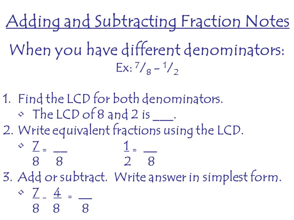 When you have different denominators: Ex: 7 / / 2 1.Find the LCD for both denominators.