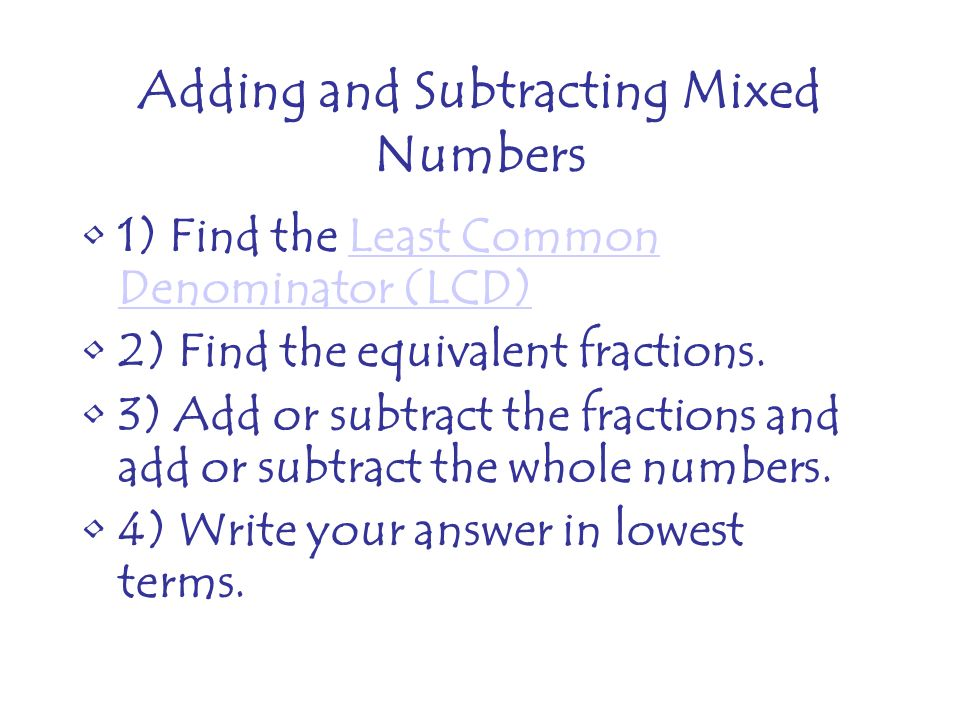 Adding and Subtracting Mixed Numbers 1) Find the Least Common Denominator (LCD)Least Common Denominator (LCD) 2) Find the equivalent fractions.